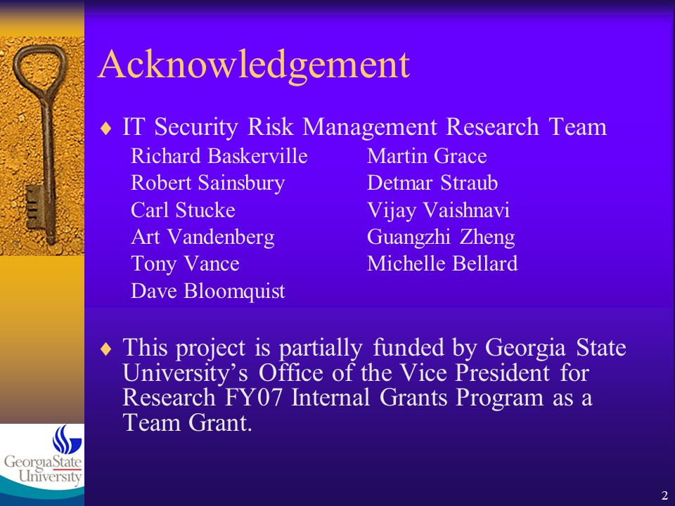 2 Acknowledgement IT Security Risk Management Research Team Richard BaskervilleMartin Grace Robert SainsburyDetmar Straub Carl StuckeVijay Vaishnavi Art VandenbergGuangzhi Zheng Tony VanceMichelle Bellard Dave Bloomquist This project is partially funded by Georgia State Universitys Office of the Vice President for Research FY07 Internal Grants Program as a Team Grant.