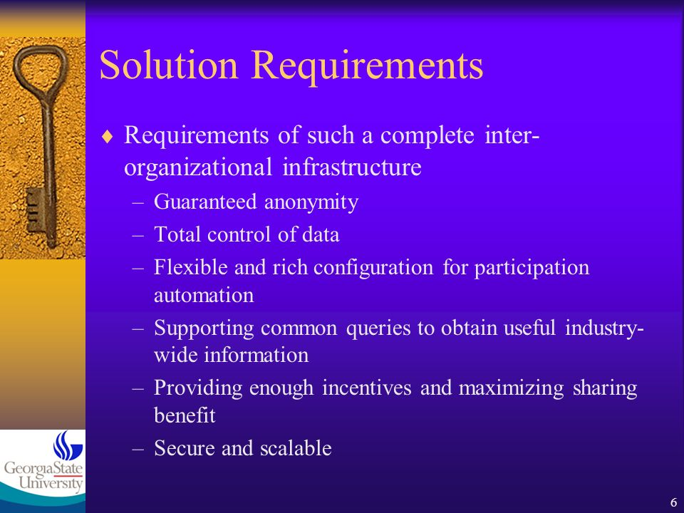 6 Solution Requirements Requirements of such a complete inter- organizational infrastructure –Guaranteed anonymity –Total control of data –Flexible and rich configuration for participation automation –Supporting common queries to obtain useful industry- wide information –Providing enough incentives and maximizing sharing benefit –Secure and scalable