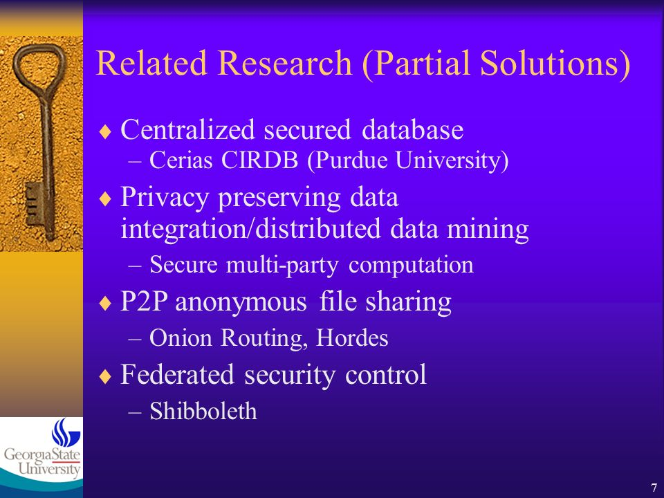 7 Related Research (Partial Solutions) Centralized secured database –Cerias CIRDB (Purdue University) Privacy preserving data integration/distributed data mining –Secure multi-party computation P2P anonymous file sharing –Onion Routing, Hordes Federated security control –Shibboleth