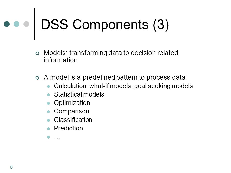 8 DSS Components (3) Models: transforming data to decision related information A model is a predefined pattern to process data Calculation: what-if mo