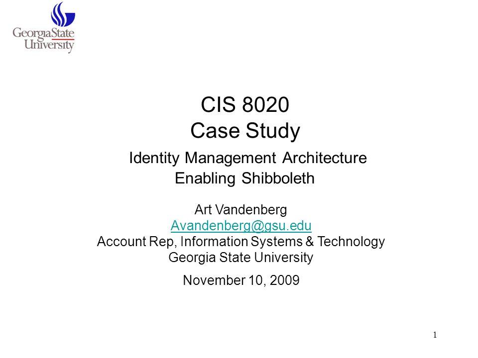 1 CIS 8020 Case Study Identity Management Architecture Enabling Shibboleth Art Vandenberg Avandenberg@gsu.edu Account Rep, Information Systems & Techn