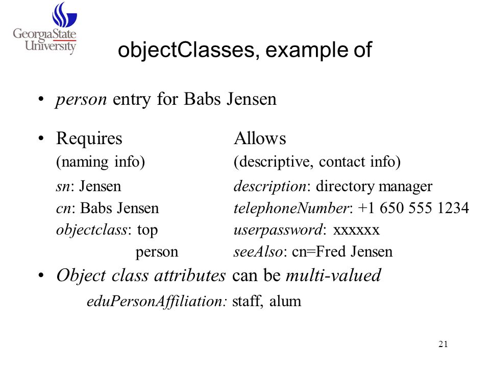 21 objectClasses, example of person entry for Babs Jensen RequiresAllows (naming info)(descriptive, contact info) sn: Jensendescription: directory man