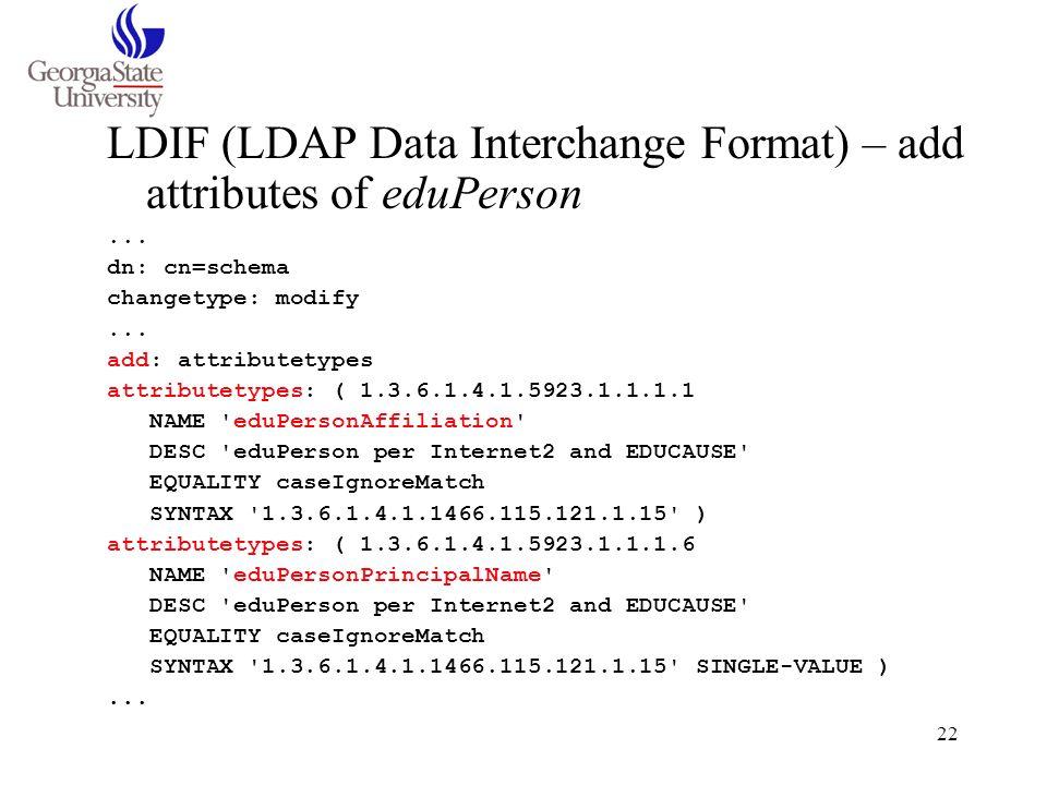 22 LDIF (LDAP Data Interchange Format) – add attributes of eduPerson... dn: cn=schema changetype: modify... add: attributetypes attributetypes: ( 1.3.