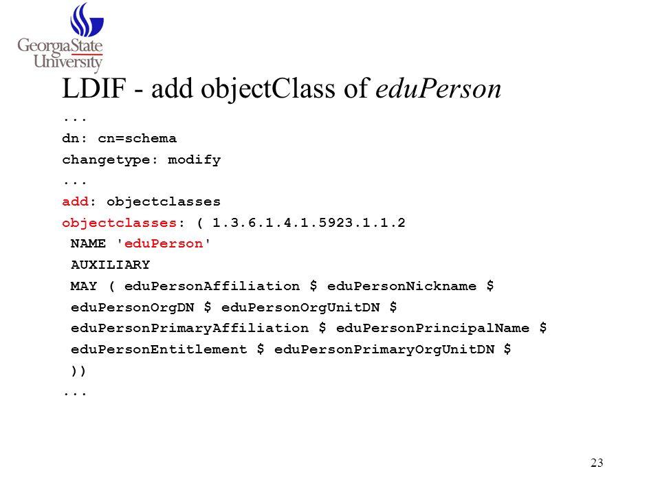 23 LDIF - add objectClass of eduPerson... dn: cn=schema changetype: modify... add: objectclasses objectclasses: ( 1.3.6.1.4.1.5923.1.1.2 NAME 'eduPers