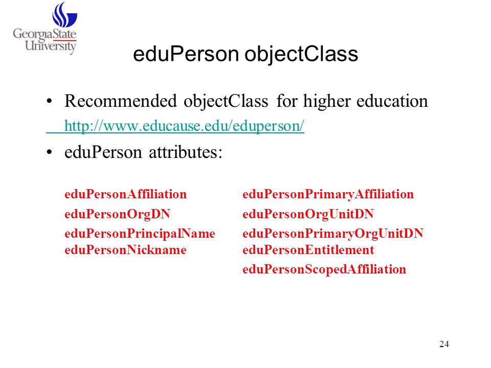 24 eduPerson objectClass Recommended objectClass for higher education http://www.educause.edu/eduperson/ eduPerson attributes: eduPersonAffiliation ed