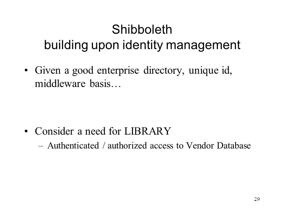 29 Shibboleth building upon identity management Given a good enterprise directory, unique id, middleware basis… Consider a need for LIBRARY –Authentic