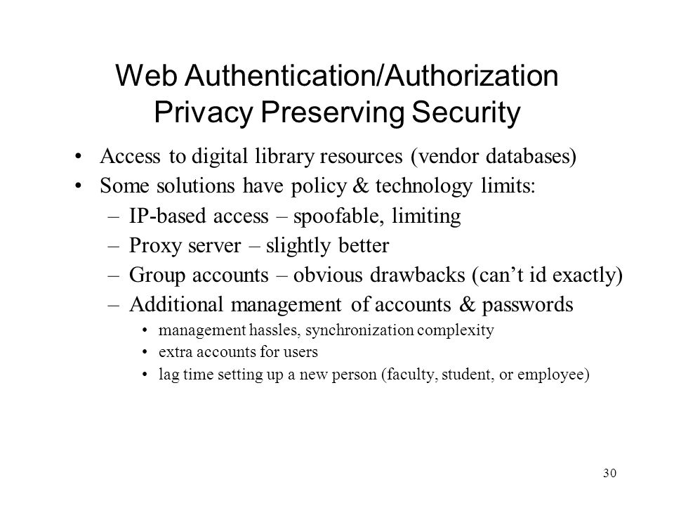 30 Web Authentication/Authorization Privacy Preserving Security Access to digital library resources (vendor databases) Some solutions have policy & te