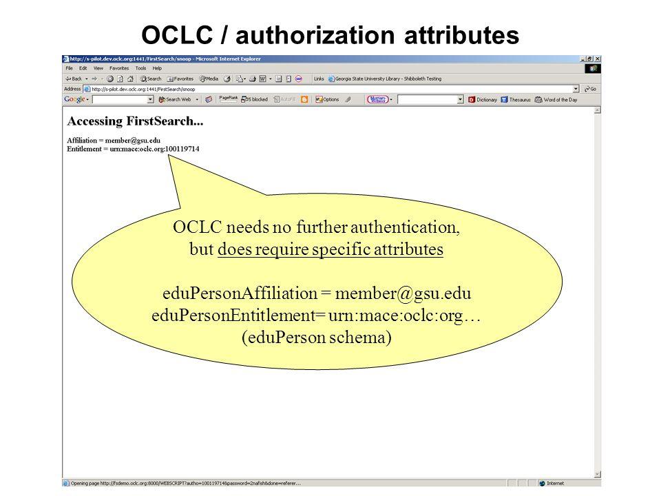 OCLC / authorization attributes OCLC needs no further authentication, but does require specific attributes eduPersonAffiliation = member@gsu.edu eduPe