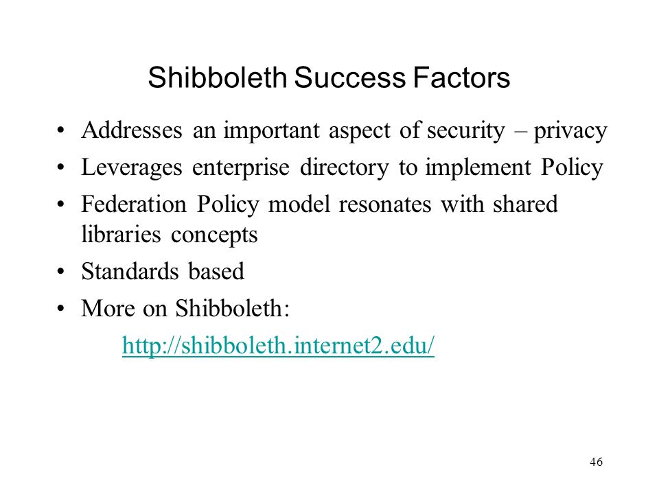 46 Shibboleth Success Factors Addresses an important aspect of security – privacy Leverages enterprise directory to implement Policy Federation Policy