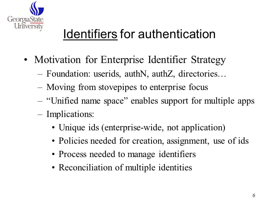 7 Identifiers, aspects of Identifier characteristics –ReadabilityProvisioning –PersistenceUniqueness –IntelligencePublic visibility Identifier types –UID (uuid/guid)person registry ID –Account loginnetid –ssn (student, emp)publicly visible ID –Email addresslibrary/departmental –Pseudonymous IDAdministrative systems ID