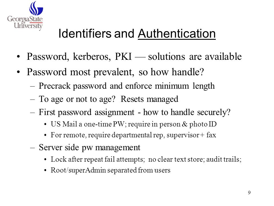 10 Authentication - Policy Implications Policies cannot be separate from ID/AuthN Policy decisions may include: –Distinct passwords for internal/external or for different levels of security –Rethinking value of single sign-on… (reduced sign-on) –Best practice recommendation to work in secure environment may imply technical requirement (SSL…) –Deciding who assigns Identifiers –Format, persistence, reuse of identifiers