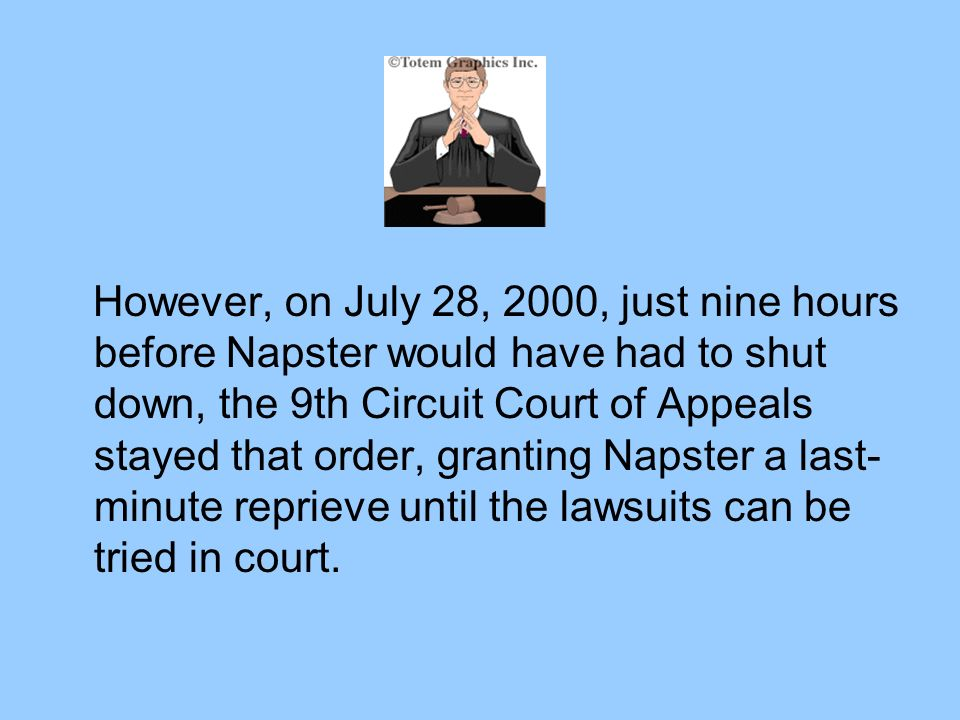 However, on July 28, 2000, just nine hours before Napster would have had to shut down, the 9th Circuit Court of Appeals stayed that order, granting Napster a last- minute reprieve until the lawsuits can be tried in court.