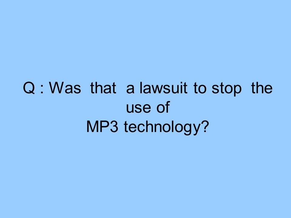 Q : Was that a lawsuit to stop the use of MP3 technology