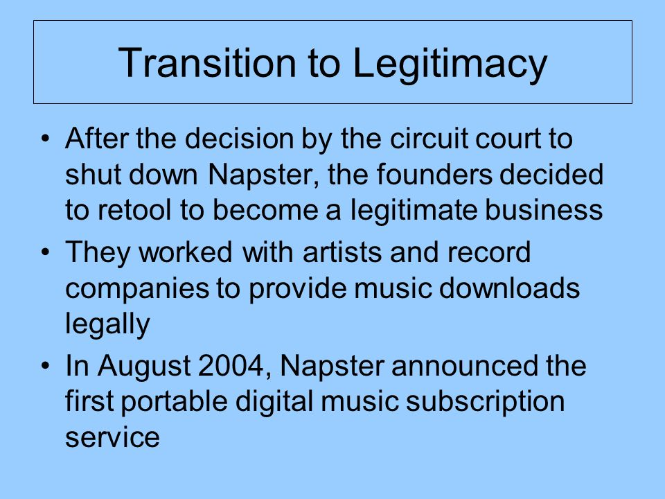 Transition to Legitimacy After the decision by the circuit court to shut down Napster, the founders decided to retool to become a legitimate business They worked with artists and record companies to provide music downloads legally In August 2004, Napster announced the first portable digital music subscription service