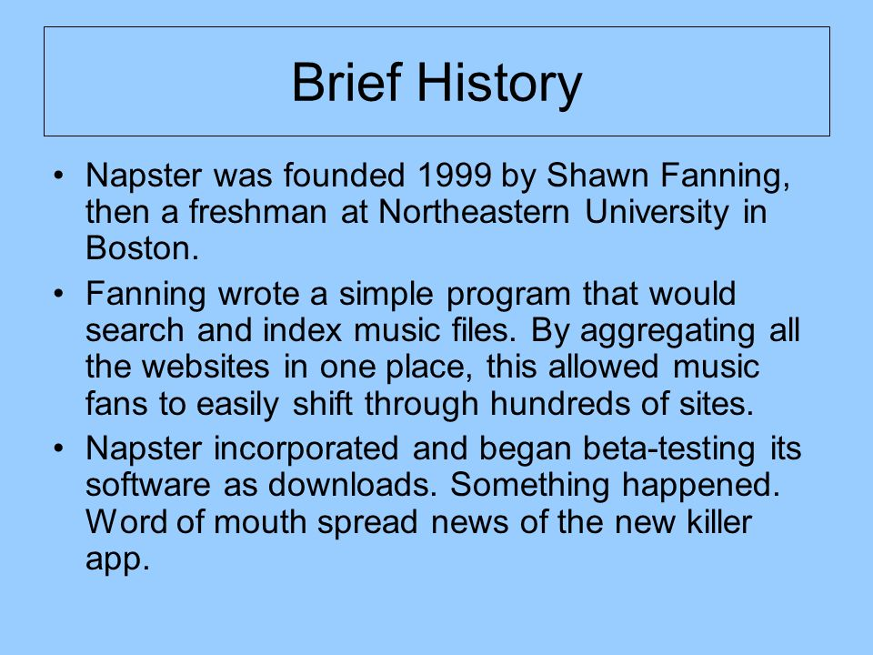 Brief History Napster was founded 1999 by Shawn Fanning, then a freshman at Northeastern University in Boston.