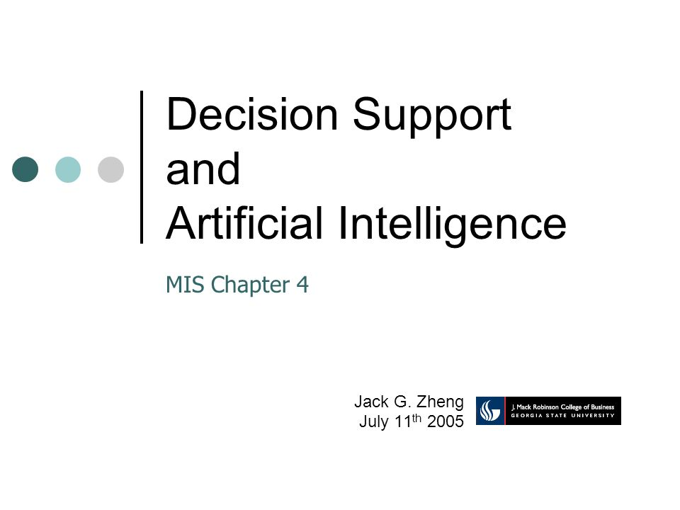 Decision Support and Artificial Intelligence Jack G. Zheng July 11 th 2005 MIS Chapter 4