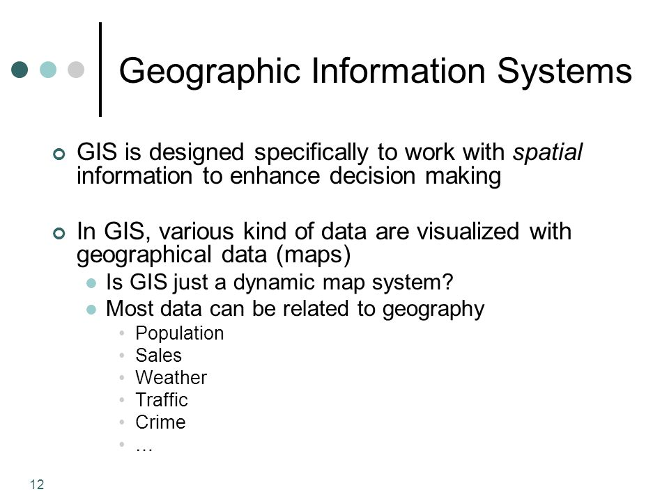 12 Geographic Information Systems GIS is designed specifically to work with spatial information to enhance decision making In GIS, various kind of data are visualized with geographical data (maps) Is GIS just a dynamic map system.