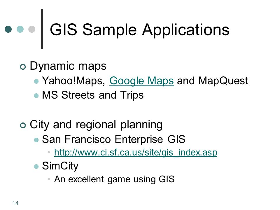 14 GIS Sample Applications Dynamic maps Yahoo!Maps, Google Maps and MapQuestGoogle Maps MS Streets and Trips City and regional planning San Francisco Enterprise GIS   SimCity An excellent game using GIS
