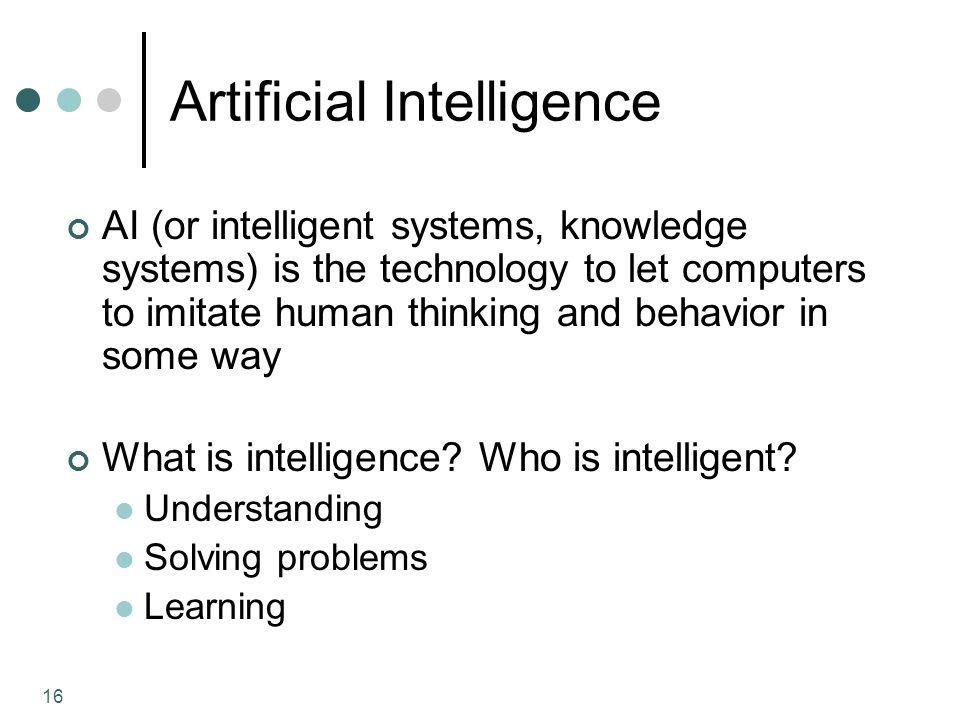 16 Artificial Intelligence AI (or intelligent systems, knowledge systems) is the technology to let computers to imitate human thinking and behavior in some way What is intelligence.