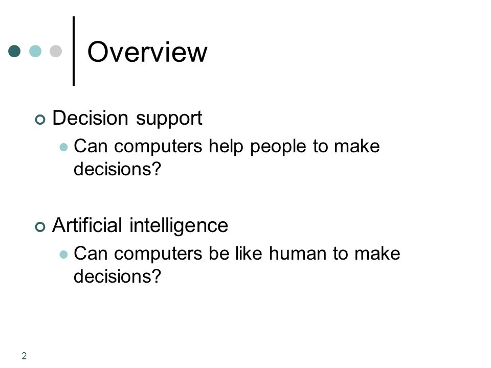 3 Decision Making 4 general phases of human decision making (Simon 1977): Intelligence (diagnostic) finding needs and problems Design (brainstorm) finding solutions/choices Choice evaluating solutions and pick one Implementation applying the solution Figure 4.2 on Page 181