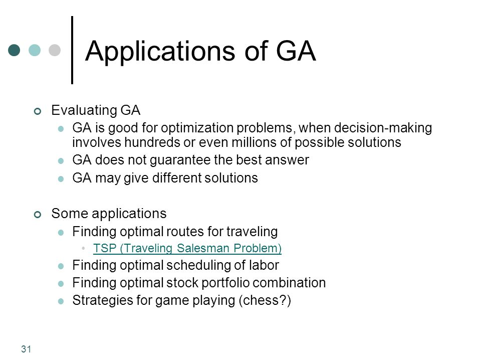 31 Applications of GA Evaluating GA GA is good for optimization problems, when decision-making involves hundreds or even millions of possible solutions GA does not guarantee the best answer GA may give different solutions Some applications Finding optimal routes for traveling TSP (Traveling Salesman Problem) Finding optimal scheduling of labor Finding optimal stock portfolio combination Strategies for game playing (chess )