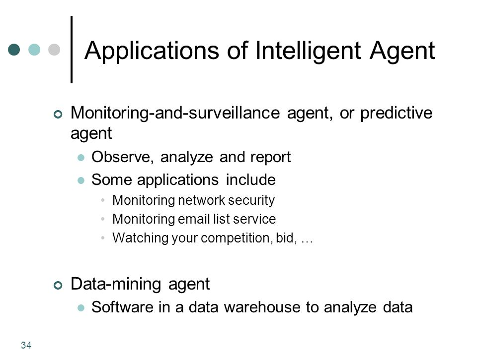 34 Applications of Intelligent Agent Monitoring-and-surveillance agent, or predictive agent Observe, analyze and report Some applications include Monitoring network security Monitoring  list service Watching your competition, bid, … Data-mining agent Software in a data warehouse to analyze data