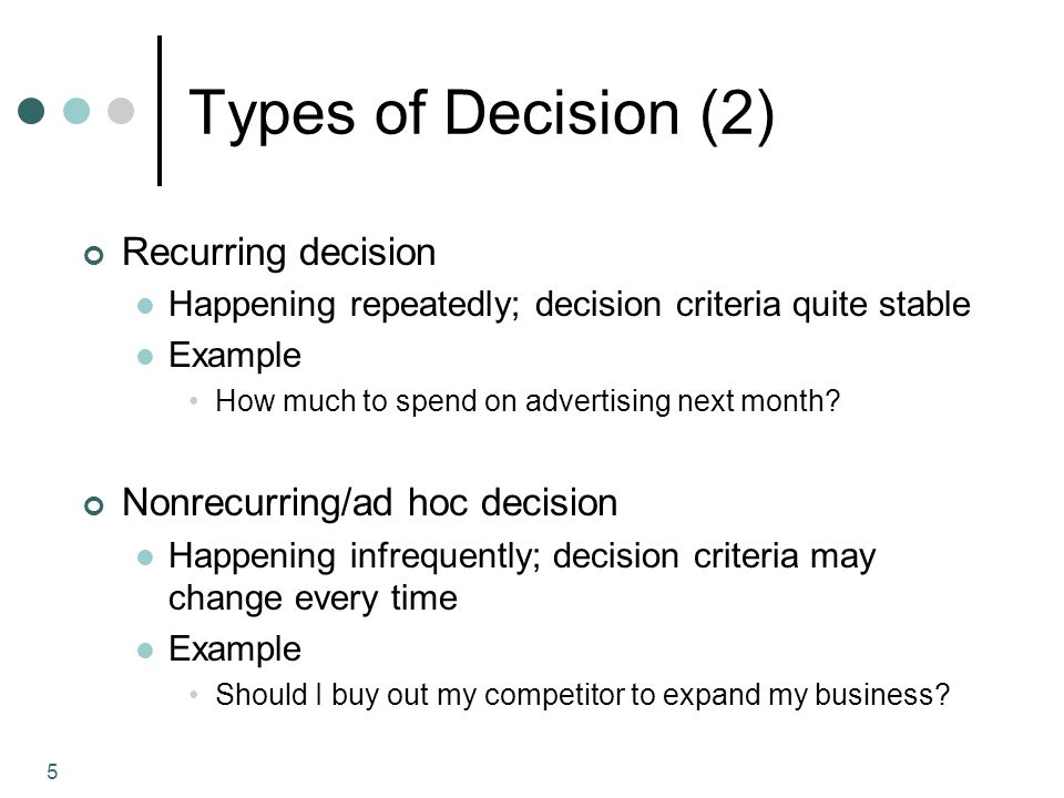 5 Types of Decision (2) Recurring decision Happening repeatedly; decision criteria quite stable Example How much to spend on advertising next month.