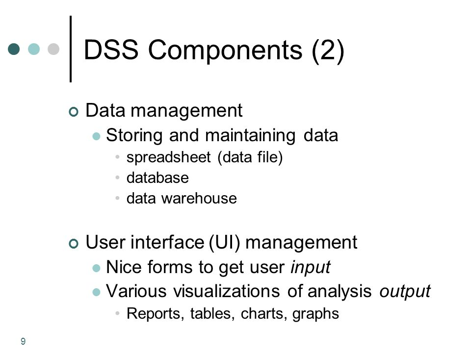 9 DSS Components (2) Data management Storing and maintaining data spreadsheet (data file) database data warehouse User interface (UI) management Nice forms to get user input Various visualizations of analysis output Reports, tables, charts, graphs