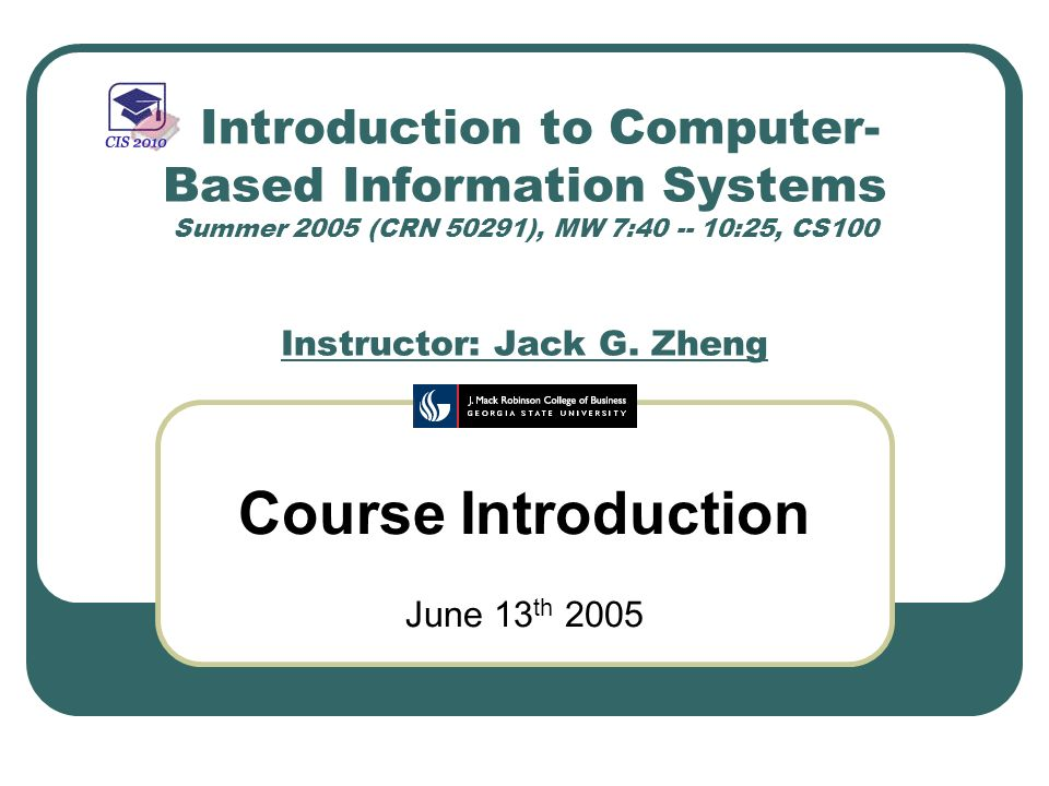 Introduction to Computer- Based Information Systems Summer 2005 (CRN 50291), MW 7:40 -- 10:25, CS100 Instructor: Jack G. Zheng Course Introduction Jun