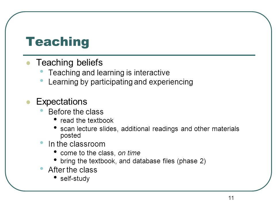 11 Teaching Teaching beliefs Teaching and learning is interactive Learning by participating and experiencing Expectations Before the class read the te