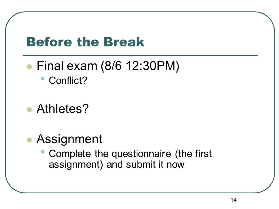 14 Before the Break Final exam (8/6 12:30PM) Conflict? Athletes? Assignment Complete the questionnaire (the first assignment) and submit it now