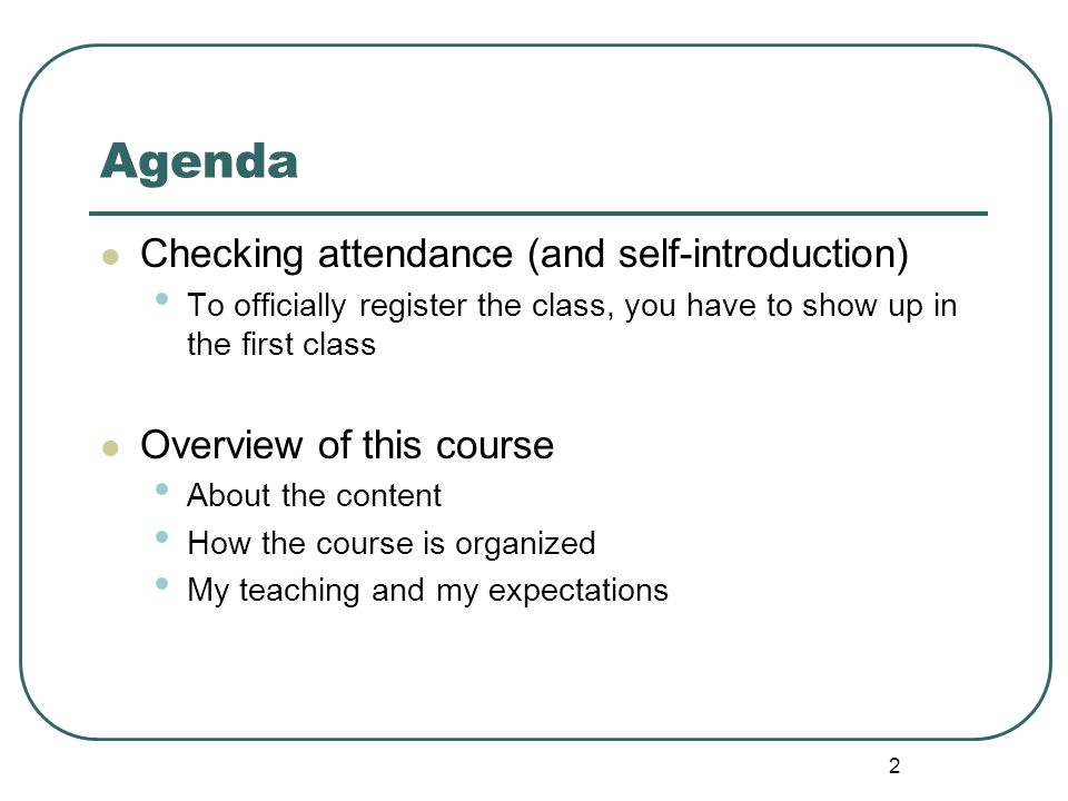 2 Agenda Checking attendance (and self-introduction) To officially register the class, you have to show up in the first class Overview of this course