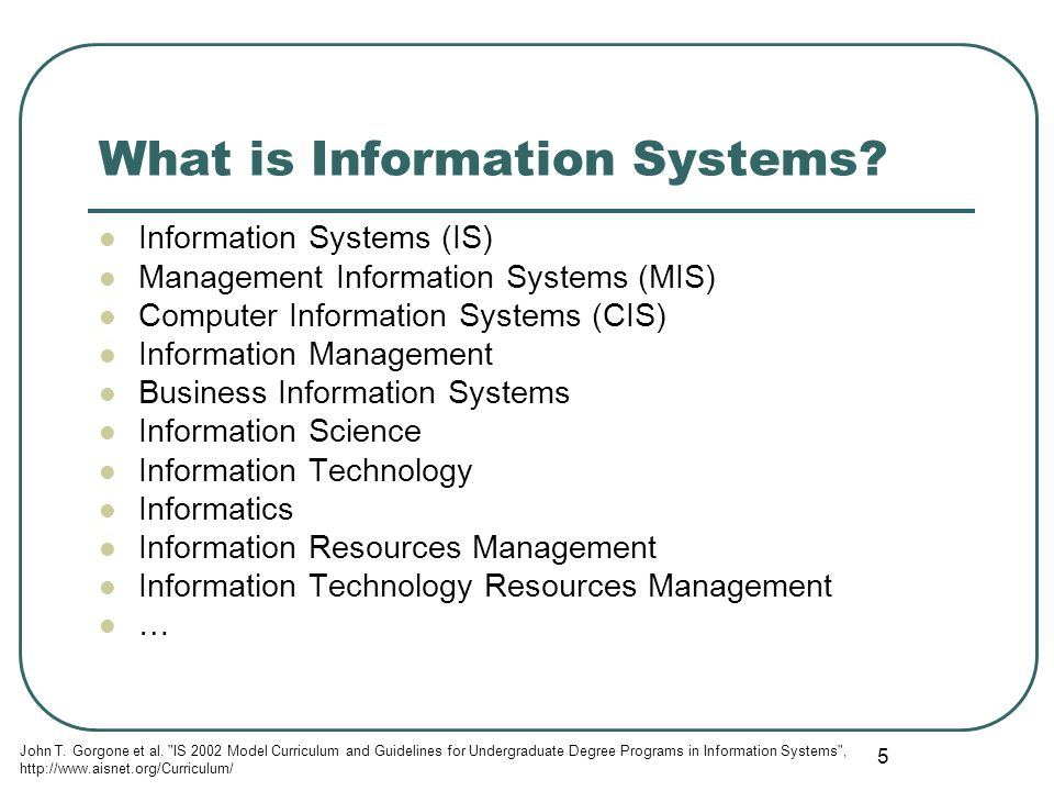 5 What is Information Systems? Information Systems (IS) Management Information Systems (MIS) Computer Information Systems (CIS) Information Management