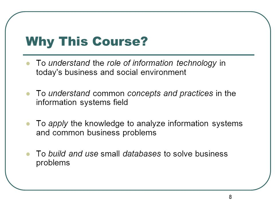 8 Why This Course? To understand the role of information technology in today's business and social environment To understand common concepts and pract