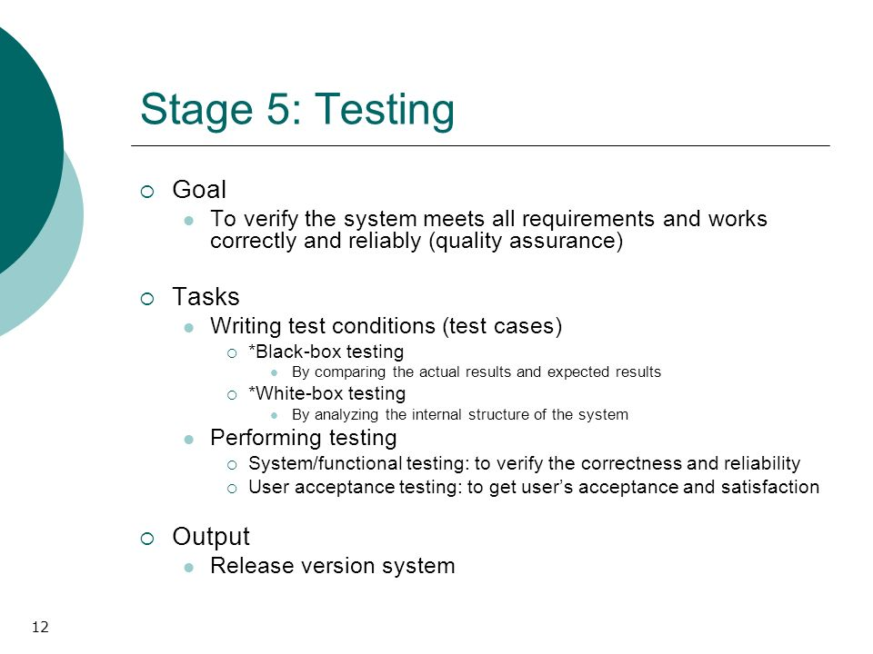12 Stage 5: Testing Goal To verify the system meets all requirements and works correctly and reliably (quality assurance) Tasks Writing test conditions (test cases) *Black-box testing By comparing the actual results and expected results *White-box testing By analyzing the internal structure of the system Performing testing System/functional testing: to verify the correctness and reliability User acceptance testing: to get users acceptance and satisfaction Output Release version system
