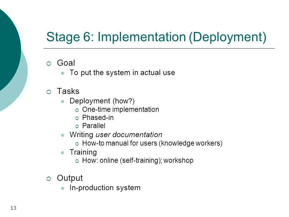 13 Stage 6: Implementation (Deployment) Goal To put the system in actual use Tasks Deployment (h ow?) One-time implementation Phased-in Parallel Writi