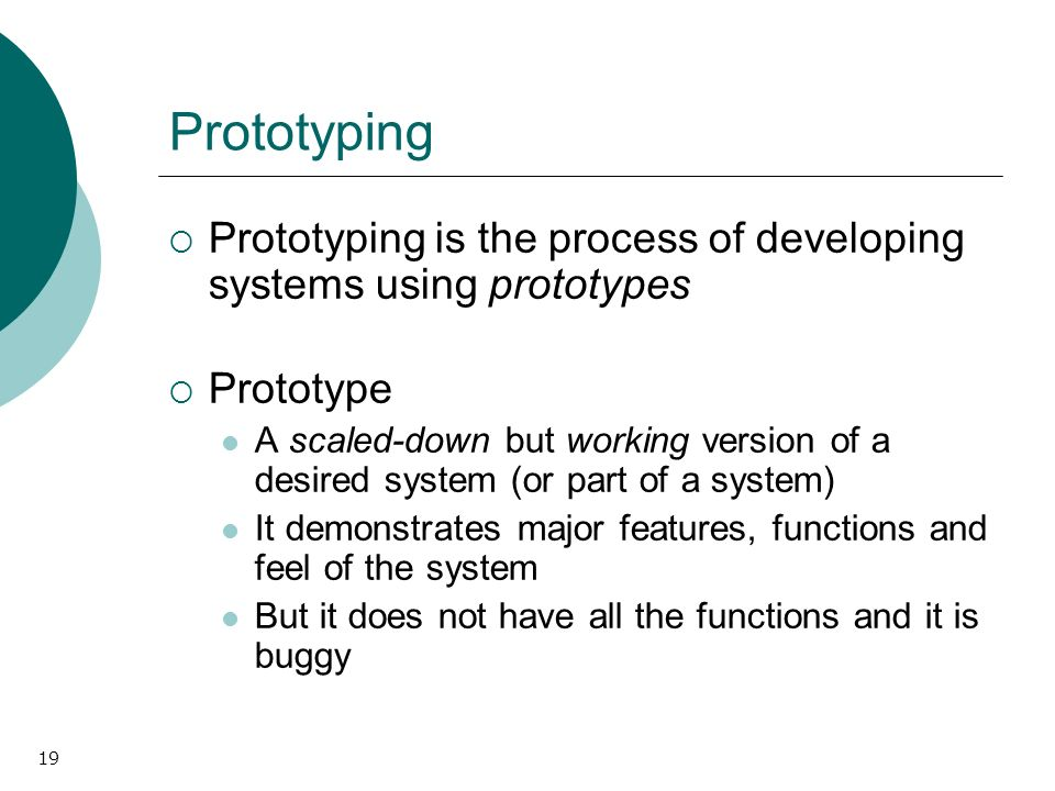 19 Prototyping Prototyping is the process of developing systems using prototypes Prototype A scaled-down but working version of a desired system (or part of a system) It demonstrates major features, functions and feel of the system But it does not have all the functions and it is buggy