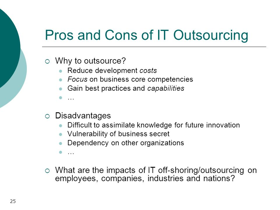 25 Pros and Cons of IT Outsourcing Why to outsource? Reduce development costs Focus on business core competencies Gain best practices and capabilities