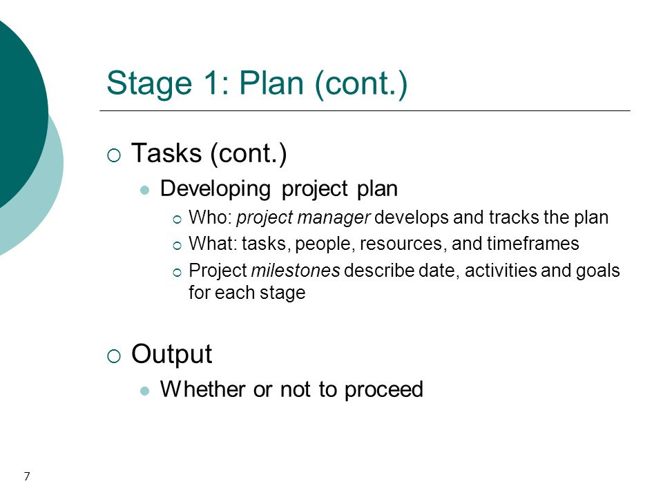 7 Stage 1: Plan (cont.) Tasks (cont.) Developing project plan Who: project manager develops and tracks the plan What: tasks, people, resources, and ti