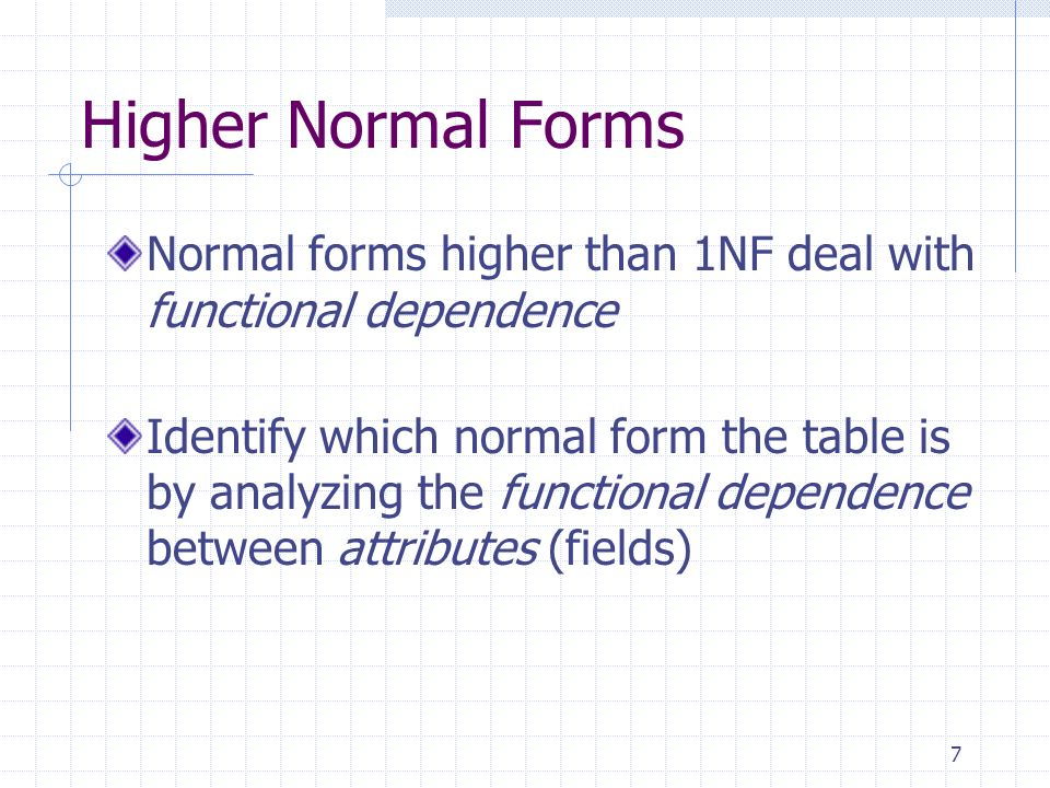 7 Higher Normal Forms Normal forms higher than 1NF deal with functional dependence Identify which normal form the table is by analyzing the functional dependence between attributes (fields)