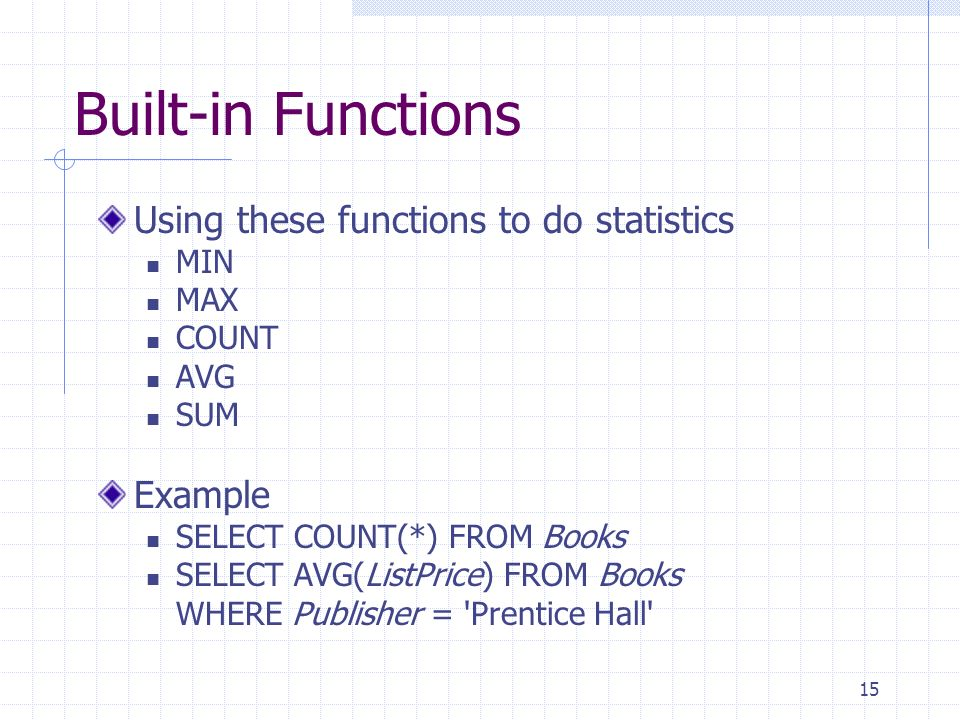 15 Built-in Functions Using these functions to do statistics MIN MAX COUNT AVG SUM Example SELECT COUNT(*) FROM Books SELECT AVG(ListPrice) FROM Books