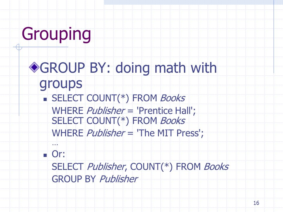 16 Grouping GROUP BY: doing math with groups SELECT COUNT(*) FROM Books WHERE Publisher = Prentice Hall ; SELECT COUNT(*) FROM Books WHERE Publisher = The MIT Press ; … Or: SELECT Publisher, COUNT(*) FROM Books GROUP BY Publisher