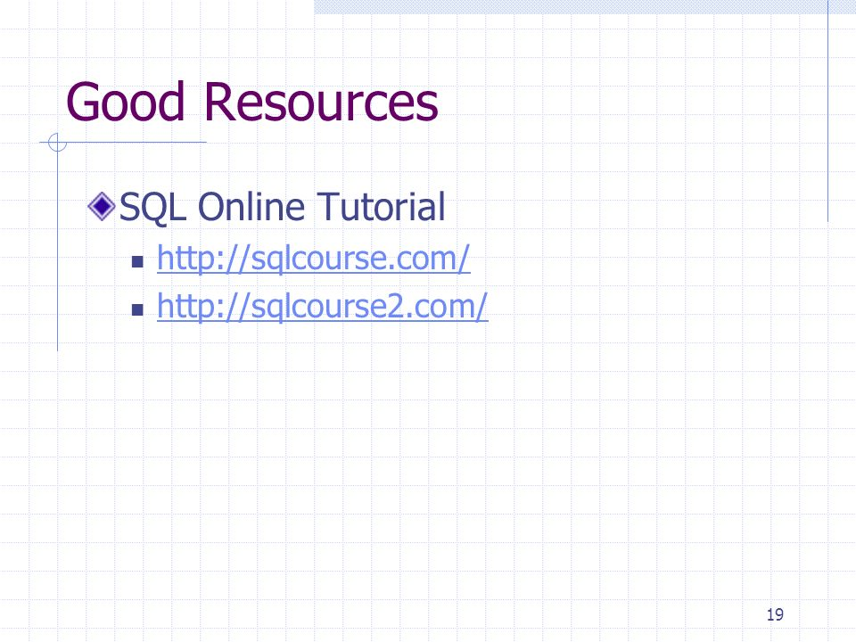 19 Good Resources SQL Online Tutorial http://sqlcourse.com/ http://sqlcourse2.com/