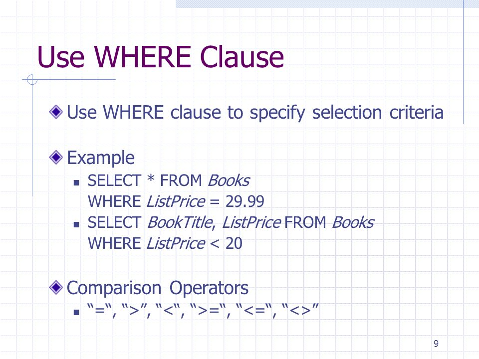 9 Use WHERE Clause Use WHERE clause to specify selection criteria Example SELECT * FROM Books WHERE ListPrice = 29.99 SELECT BookTitle, ListPrice FROM Books WHERE ListPrice < 20 Comparison Operators =, >, =,