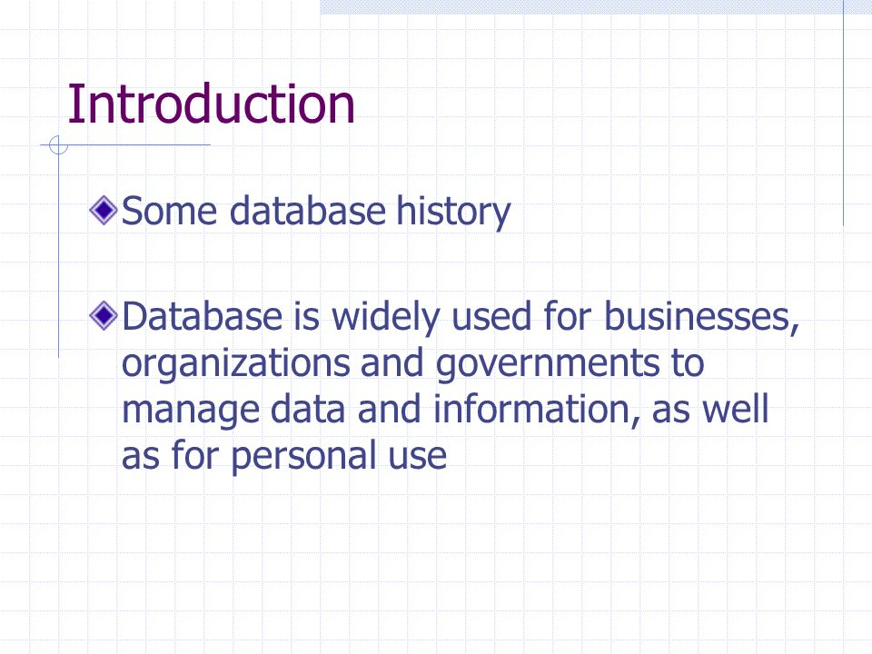 Introduction Some database history Database is widely used for businesses, organizations and governments to manage data and information, as well as for personal use