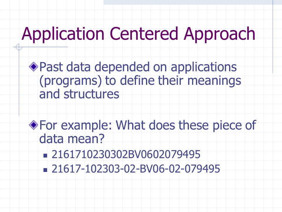 Application Centered Approach Past data depended on applications (programs) to define their meanings and structures For example: What does these piece of data mean.