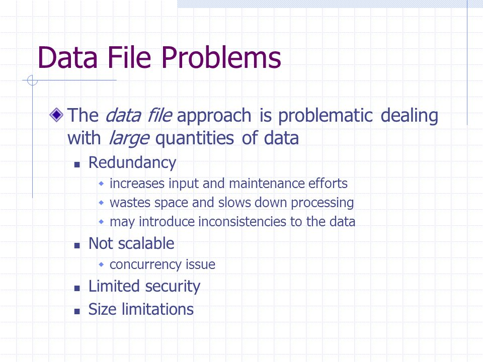 Data File Problems The data file approach is problematic dealing with large quantities of data Redundancy increases input and maintenance efforts wastes space and slows down processing may introduce inconsistencies to the data Not scalable concurrency issue Limited security Size limitations