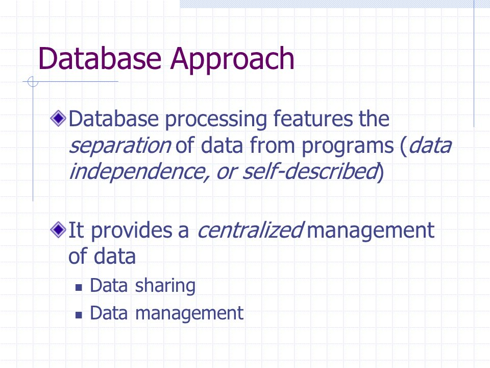 Database Approach Database processing features the separation of data from programs (data independence, or self-described) It provides a centralized management of data Data sharing Data management