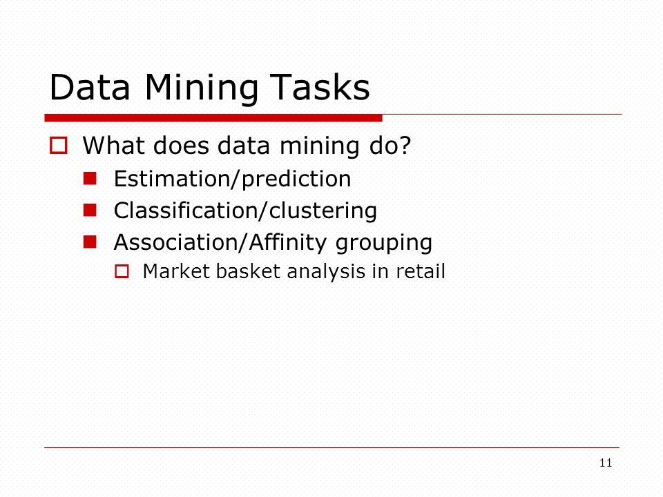 11 Data Mining Tasks What does data mining do? Estimation/prediction Classification/clustering Association/Affinity grouping Market basket analysis in
