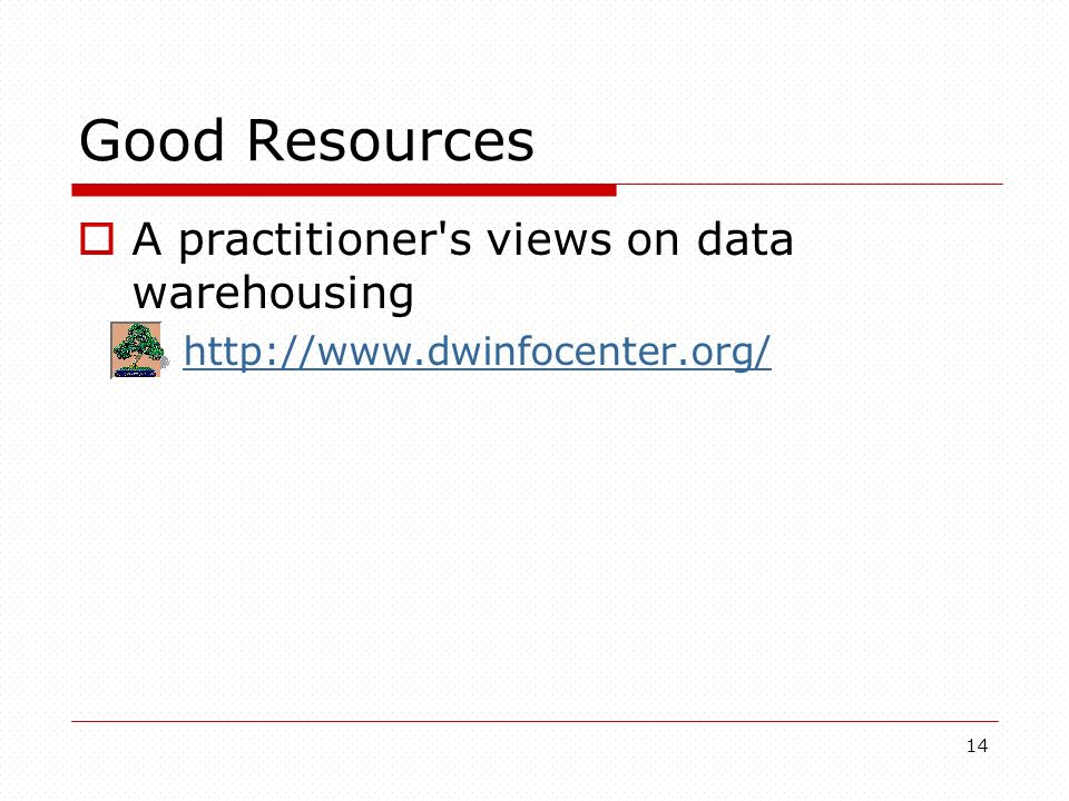 14 Good Resources A practitioner's views on data warehousing http://www.dwinfocenter.org/